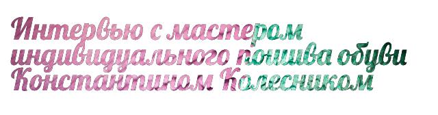 Интервью с мастером индивидуального пошива обуви Константином Колесником