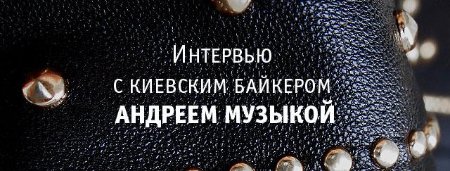 Интервью с киевским байкером Андреем Музыкой