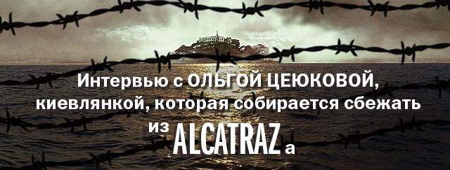Интервью с Ольгой Цеюковой, киевлянкой, которая собирается сбежать из Алькатраса