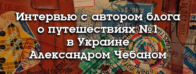 Интервью с автором блога о путешествиях №1 в Украине – Александром Чебаном