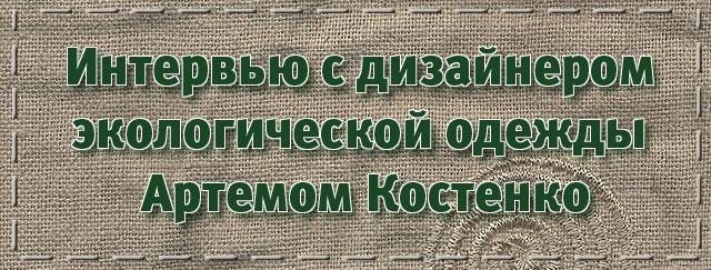 Интервью с дизайнером экологической одежды Артемом Костенко