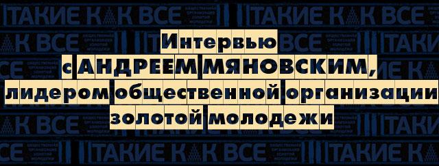Интервью с Андреем Мяновским, лидером общественной организации золотой молодежи