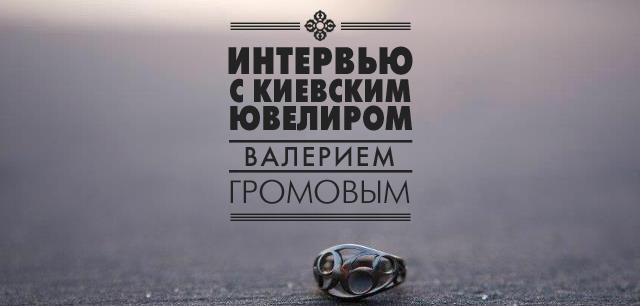 Интервью с киевским ювелиром Валерием Громовым