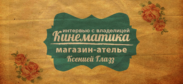 Интервью с владелицей магазина-ателье «Кинематика» Ксенией Глазз