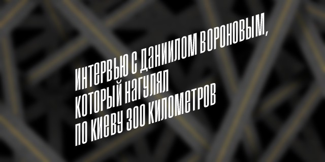 Интервью с Даниилом Вороновым, который нагулял по Киеву 300 километров