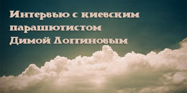 Интервью с киевским парашютистом Димой Логгиновым