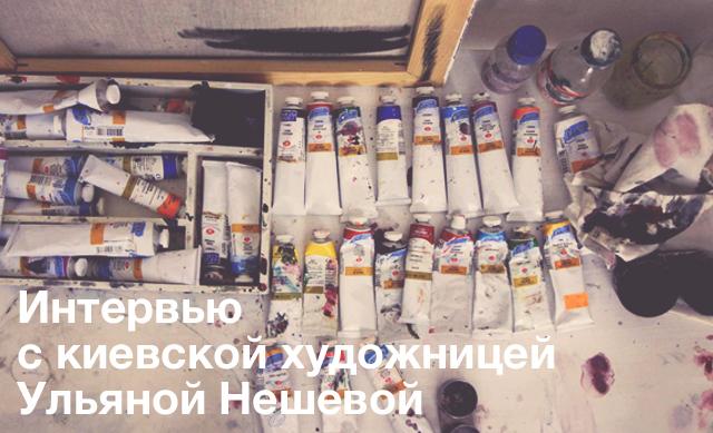 Интервью с киевской художницей Ульяной Нешевой