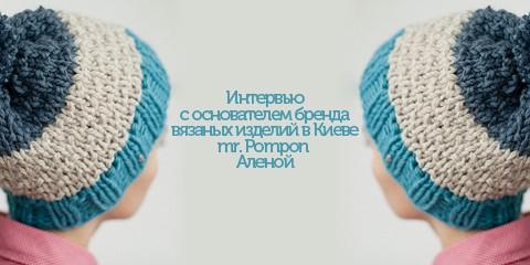 Интервью с основателем бренда вязаных изделий в Киеве mr. Pompon Аленой