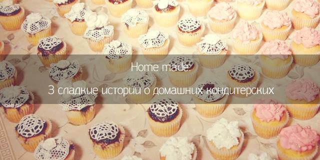 Home made: 3 сладкие истории о домашних кондитерских