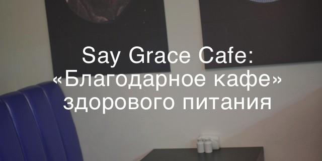 Say Grace Cafe: «Благодарное кафе» здорового питания