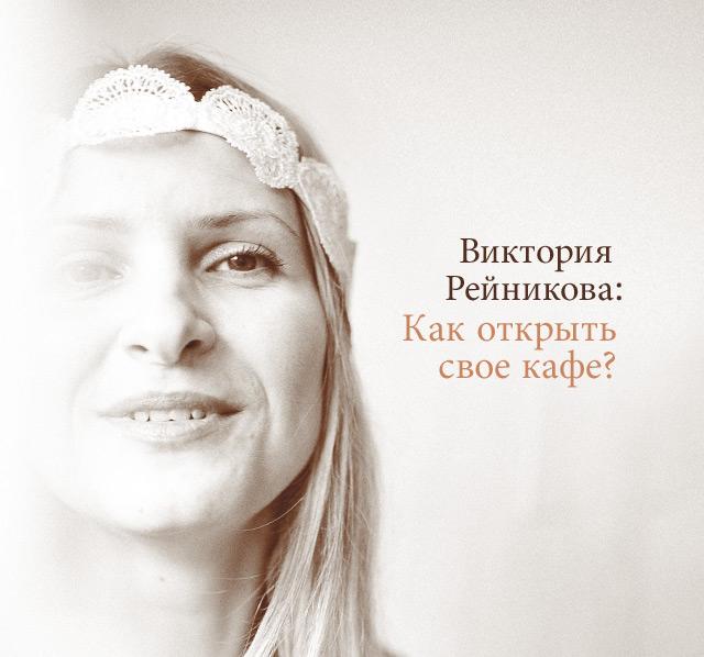 Виктория Рейникова: «Как открыть свое кафе?»