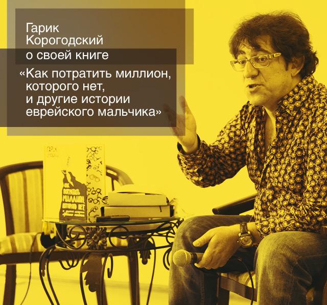 Гарик Корогодский о своей книге «Как потратить миллион, которого нет, и другие истории еврейского мальчика»