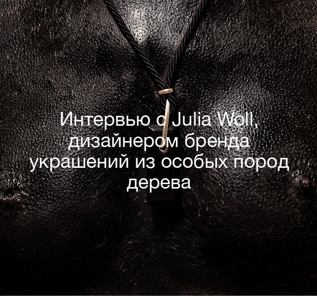 Интервью с Julia Woll, дизайнером бренда украшений из особых пород дерева