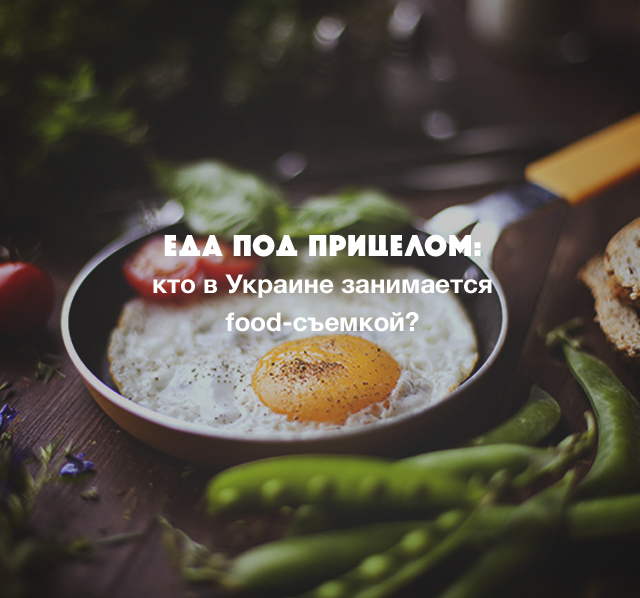 Еда под прицелом: кто в Украине занимается food-съемкой?