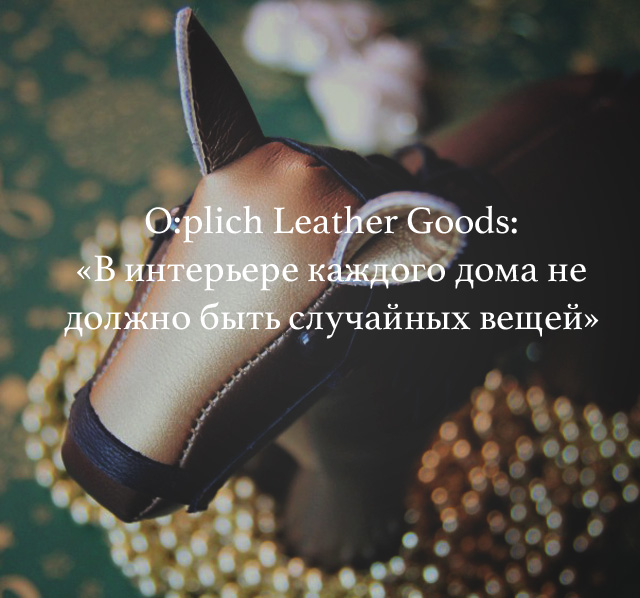 O:plich Leather Goods: «В интерьере каждого дома не должно быть случайных вещей»