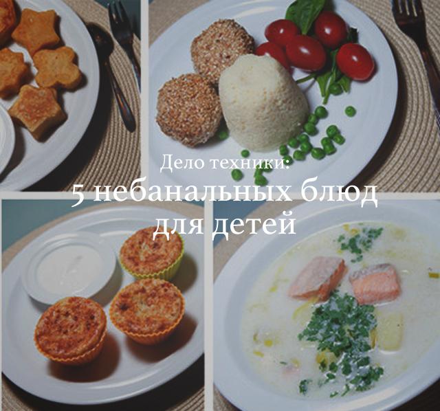 Дело техники: 5 небанальных блюд для детей