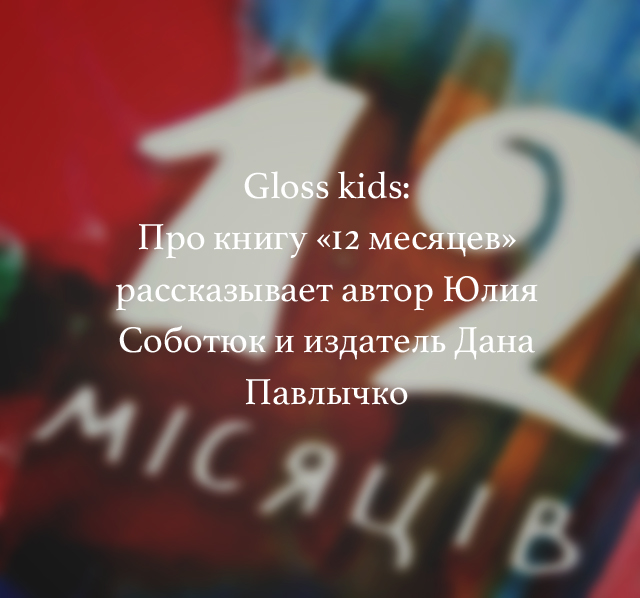 Gloss kids: Про книгу «12 месяцев» рассказывает автор Юлия Соботюк и издатель Дана Павлычко