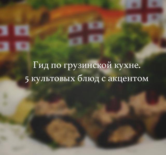 Гид по грузинской кухне. 5 культовых блюд с акцентом