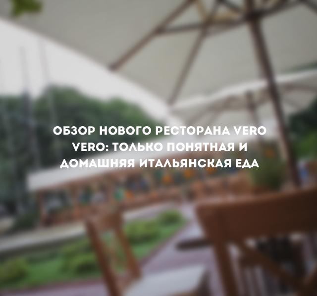 Обзор новогo ресторана Vero Vero: только понятная и домашняя итальянская еда