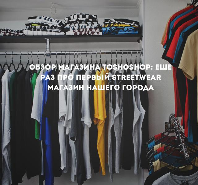 Обзор магазина ТOSHOSHOP: еще раз про первый streetwear магазин нашего города