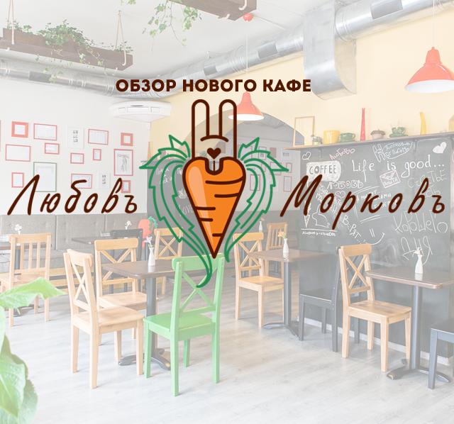 Обзор нового кафе «Любовь-морковь»