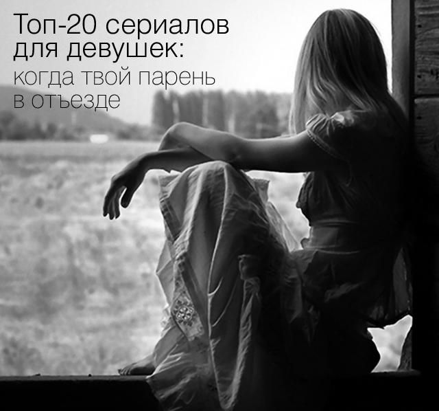 Топ-20 сериалов для девушек: когда твой парень в отъезде