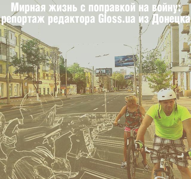 Мирная жизнь с поправкой на войну: репортаж редактора Gloss.ua из Донецка