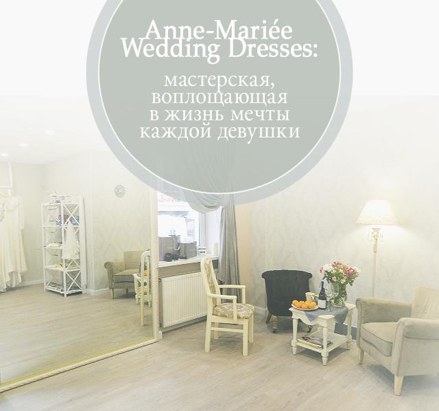 Anne-Mariée Wedding Dresses: мастерская, воплощающая в жизнь мечты каждой девушки
