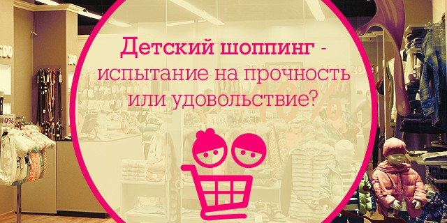 Детский шоппинг - испытание на прочность или удовольствие?