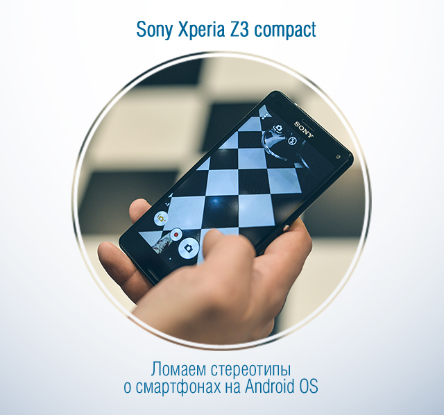 Sony Xperia Z3 compact: ломаем стереотипы о смартфонах на Android OS