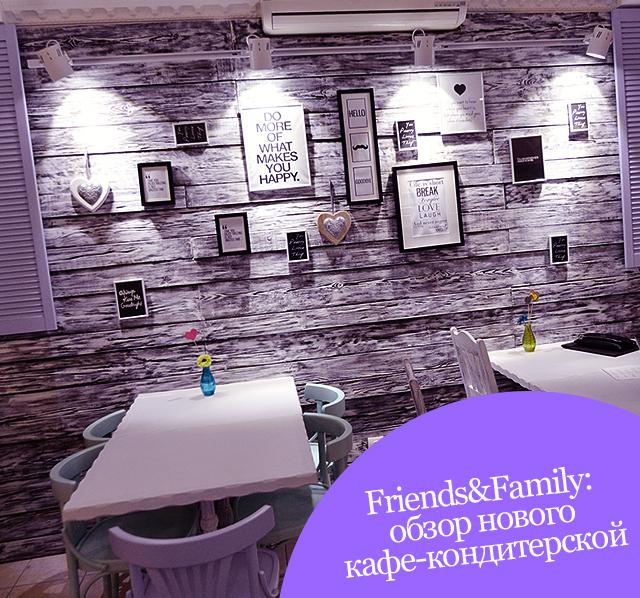 Friends&Family: обзор нового кафе-кондитерской