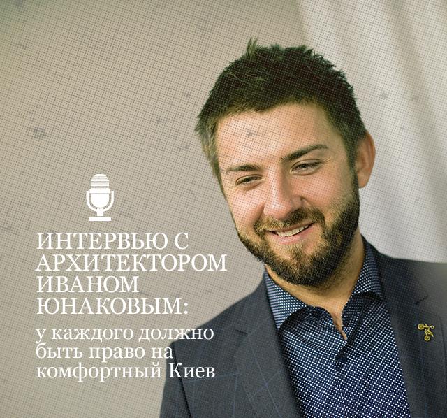Интервью с архитектором Иваном Юнаковым: у каждого должно быть право на комфортный Киев