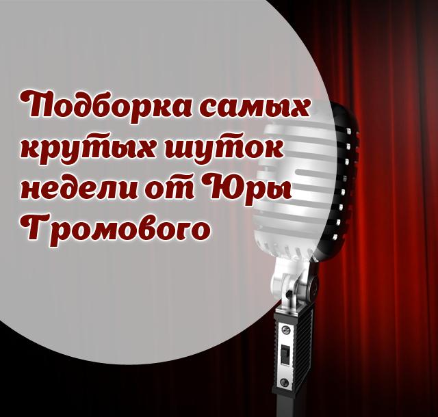 Подборка самых крутых шуток недели от Юры Громового