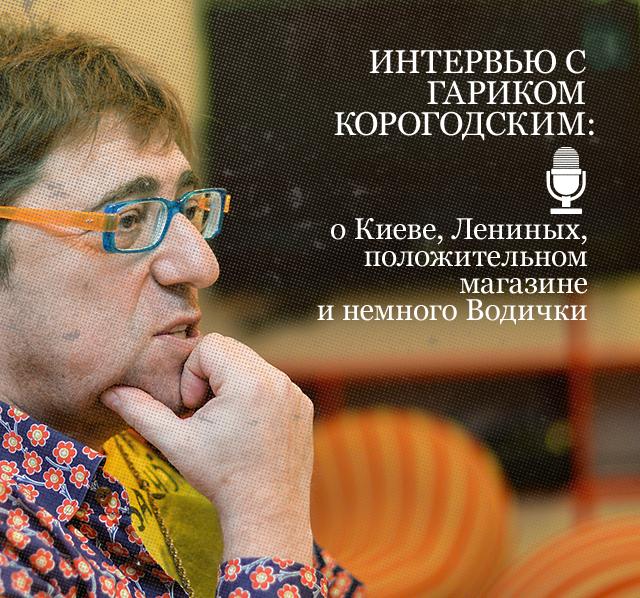 Интервью с Гариком Корогодским: о Киеве, Лениных, положительном магазине и немного Водички