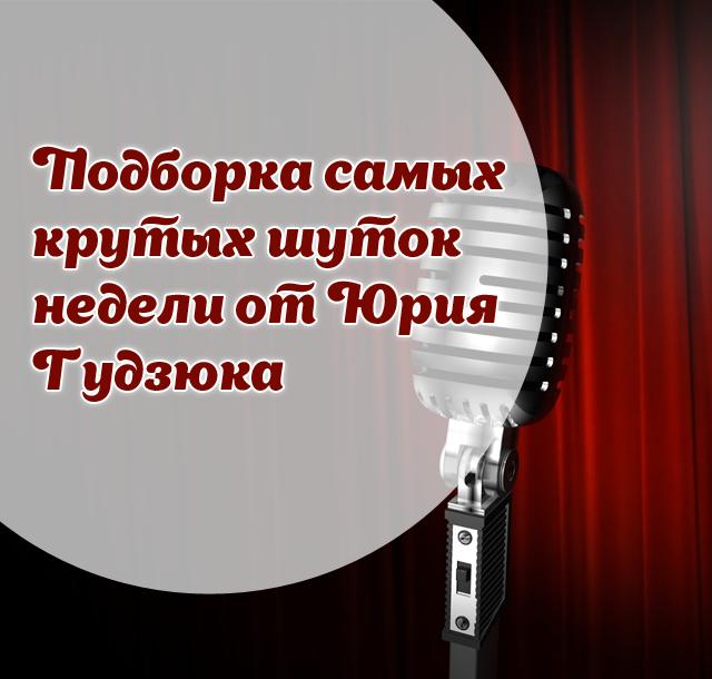 Подборка самых крутых шуток недели от Юрия Гудзюка