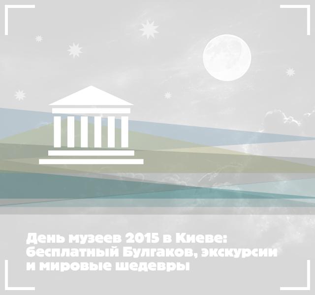 День музеев 2015 в Киеве: бесплатный Булгаков, экскурсии и мировые шедевры