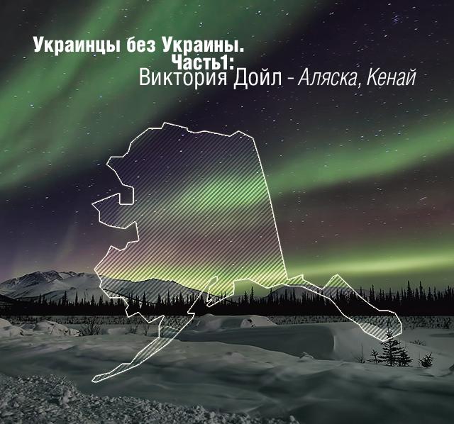 Украинцы без Украины. Часть 1: Виктория Дойл - Аляска, Кенай