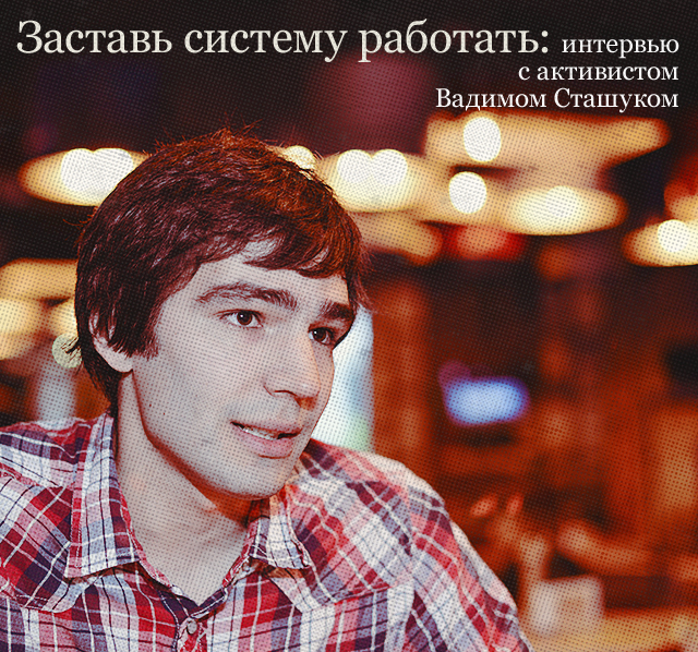 Заставь систему работать: интервью с активистом Вадимом Сташуком