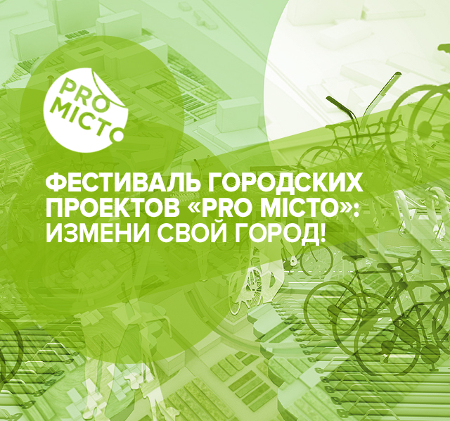 Фестиваль городских проектов «PRO Місто»: измени свой город!