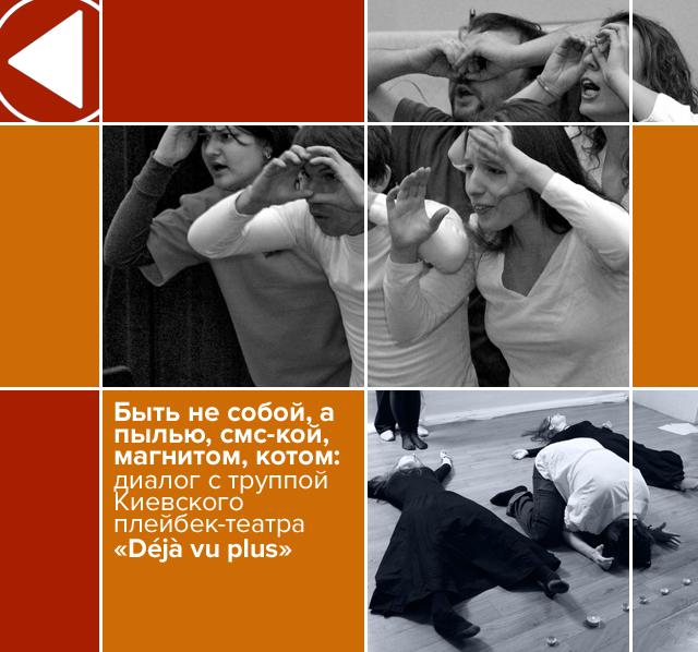 Быть не собой, а пылью, смс-кой, магнитом, котом:  диалог с труппой Киевского плейбек-театра Deja vu plus