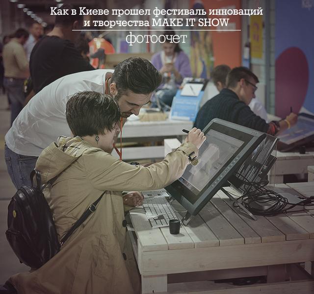 Как в Киеве прошел фестиваль инноваций и творчества MAKE IT SHOW. Фотоотчет