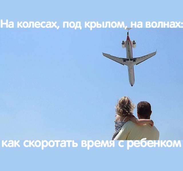 На колесах, под крылом, на волнах: как скоротать время с ребенком