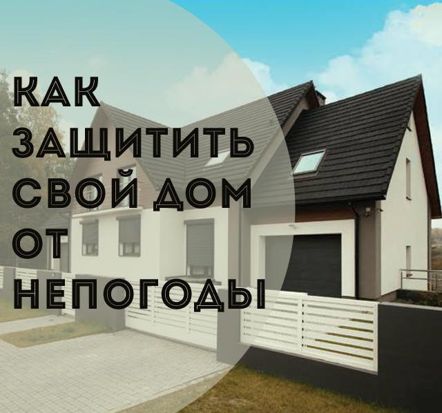 Как защитить свой дом от непогоды