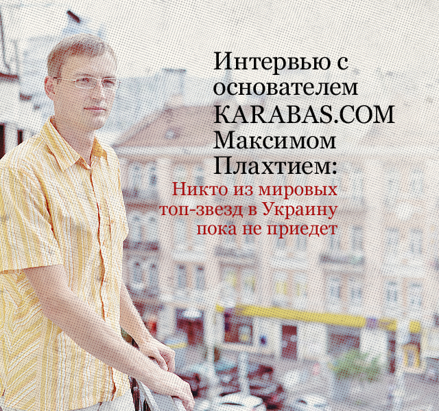 Интервью с основателем КARABAS.COM Максимом Плахтием: никто из мировых топ-звезд в Украину пока не приедет