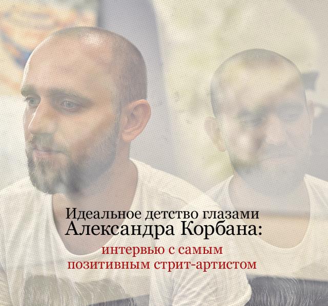 Идеальное детство глазами Александра Корбана: интервью с самым позитивным стрит-артистом