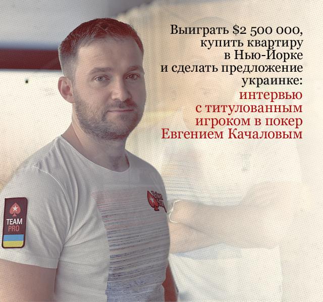 Выиграть $2 500 000, купить квартиру в Нью-Йорке и сделать предложение украинке: интервью с самым титулованным украинским игроком в покер Евгением Качаловым