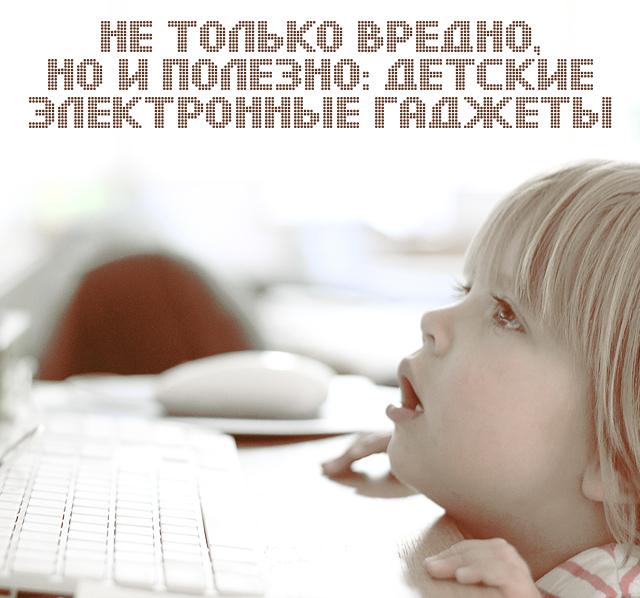 Не только вредно, но и полезно: детские электронные гаджеты