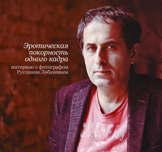 Эротическая покорность одного кадра: интервью с фотографом Русланом Лобановым