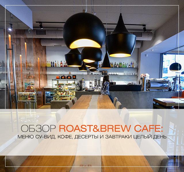 Обзор Roast&Brew Cafe: меню су-вид, кофе, десерты и завтраки целый день
