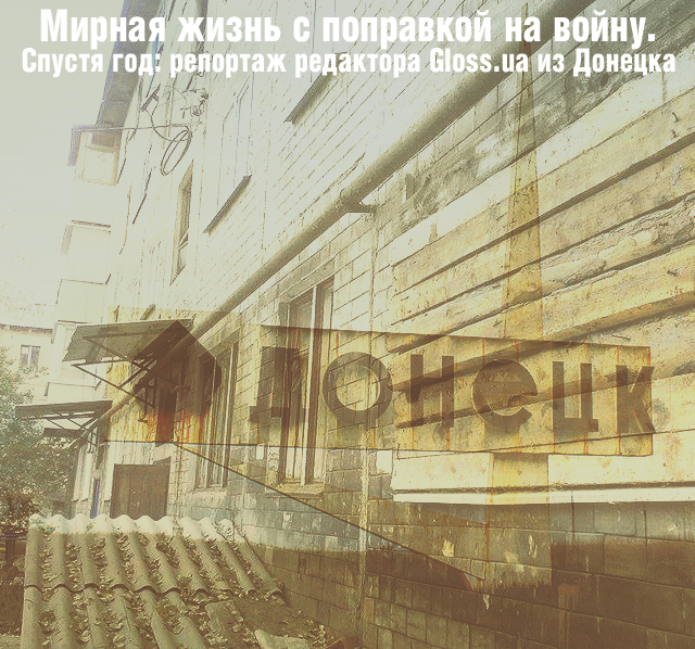 Мирная жизнь с поправкой на войну. Спустя год: репортаж редактора Gloss.ua из Донецка